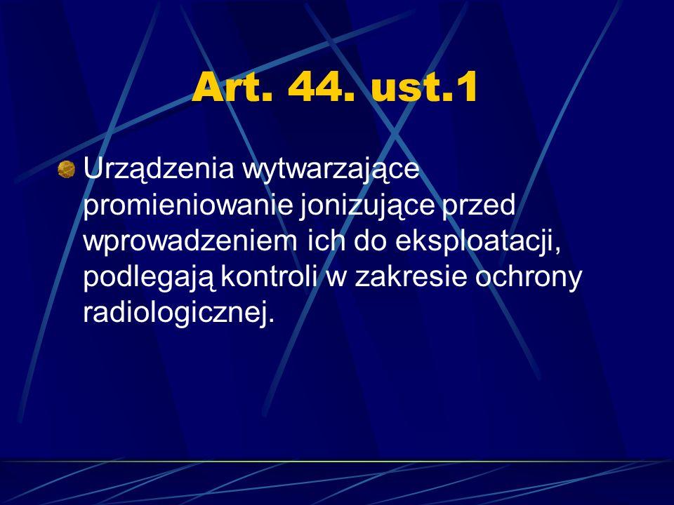 Art. 44. ust.1 Urządzenia wytwarzające promieniowanie jonizujące przed wprowadzeniem ich do eksploatacji, podlegają kontroli w zakresie ochrony radiol