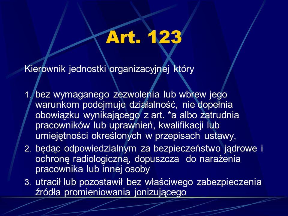 Art. 123 Kierownik jednostki organizacyjnej który 1. bez wymaganego zezwolenia lub wbrew jego warunkom podejmuje działalność, nie dopełnia obowiązku w