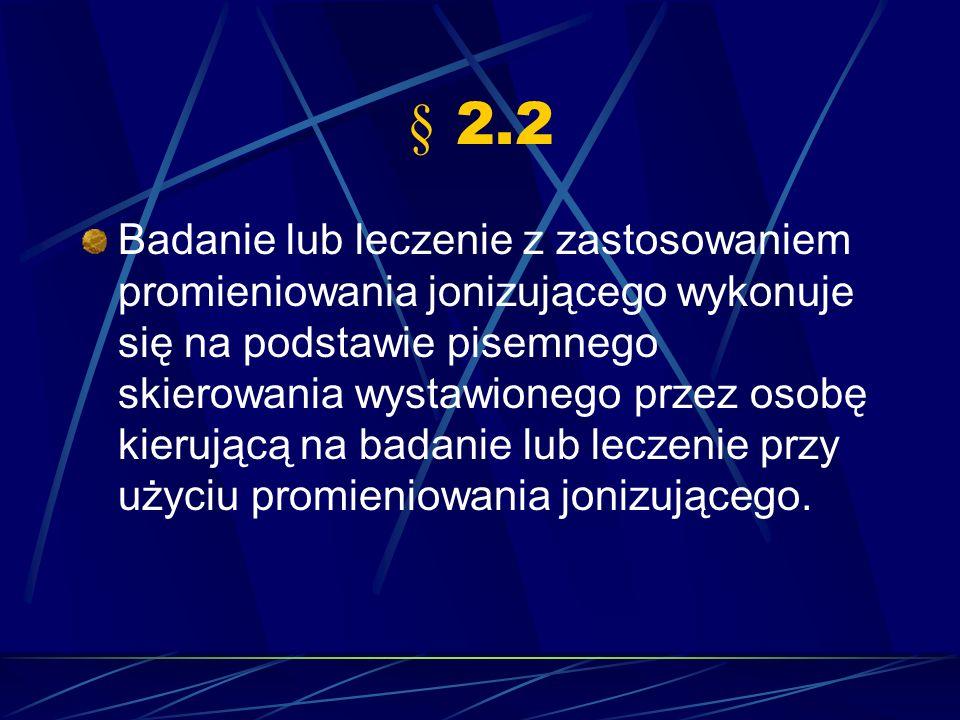 § 2.2 Badanie lub leczenie z zastosowaniem promieniowania jonizującego wykonuje się na podstawie pisemnego skierowania wystawionego przez osobę kieruj