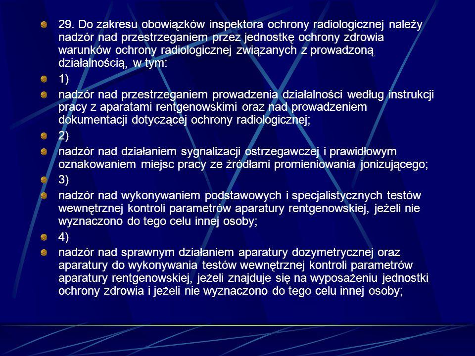 29. Do zakresu obowiązków inspektora ochrony radiologicznej należy nadzór nad przestrzeganiem przez jednostkę ochrony zdrowia warunków ochrony radiolo