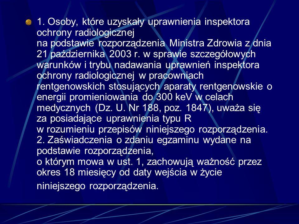 1. Osoby, które uzyskały uprawnienia inspektora ochrony radiologicznej na podstawie rozporządzenia Ministra Zdrowia z dnia 21 października 2003 r. w s
