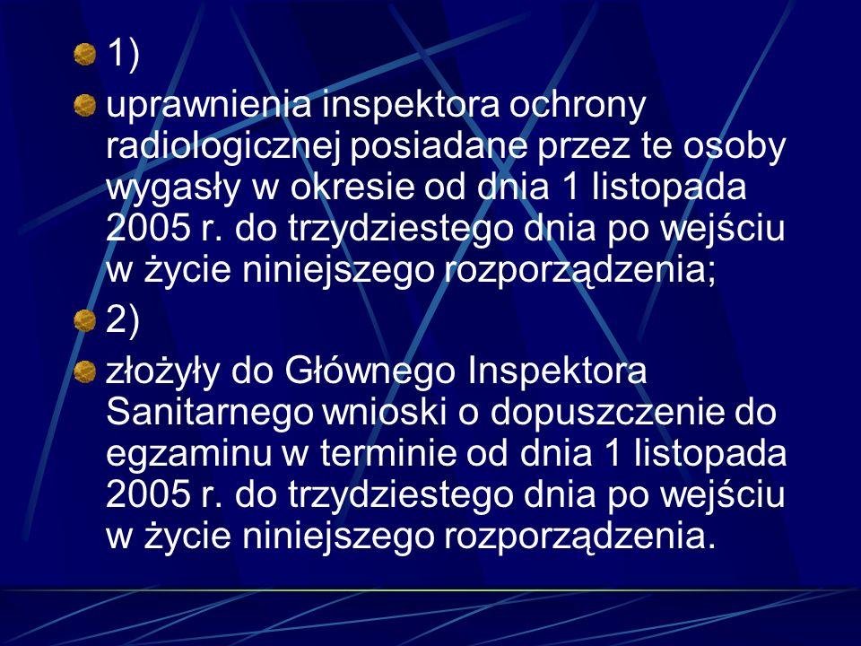 1) uprawnienia inspektora ochrony radiologicznej posiadane przez te osoby wygasły w okresie od dnia 1 listopada 2005 r. do trzydziestego dnia po wejśc