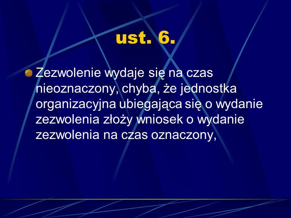 ust. 6. Zezwolenie wydaje się na czas nieoznaczony, chyba, że jednostka organizacyjna ubiegająca się o wydanie zezwolenia złoży wniosek o wydanie zezw