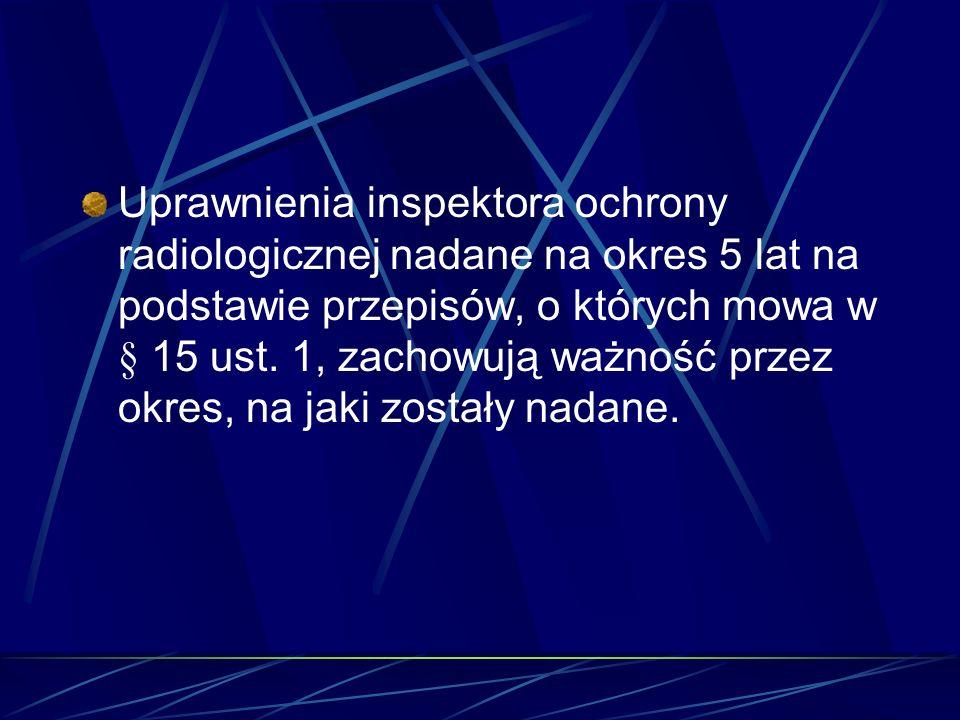 Uprawnienia inspektora ochrony radiologicznej nadane na okres 5 lat na podstawie przepisów, o których mowa w § 15 ust. 1, zachowują ważność przez okre