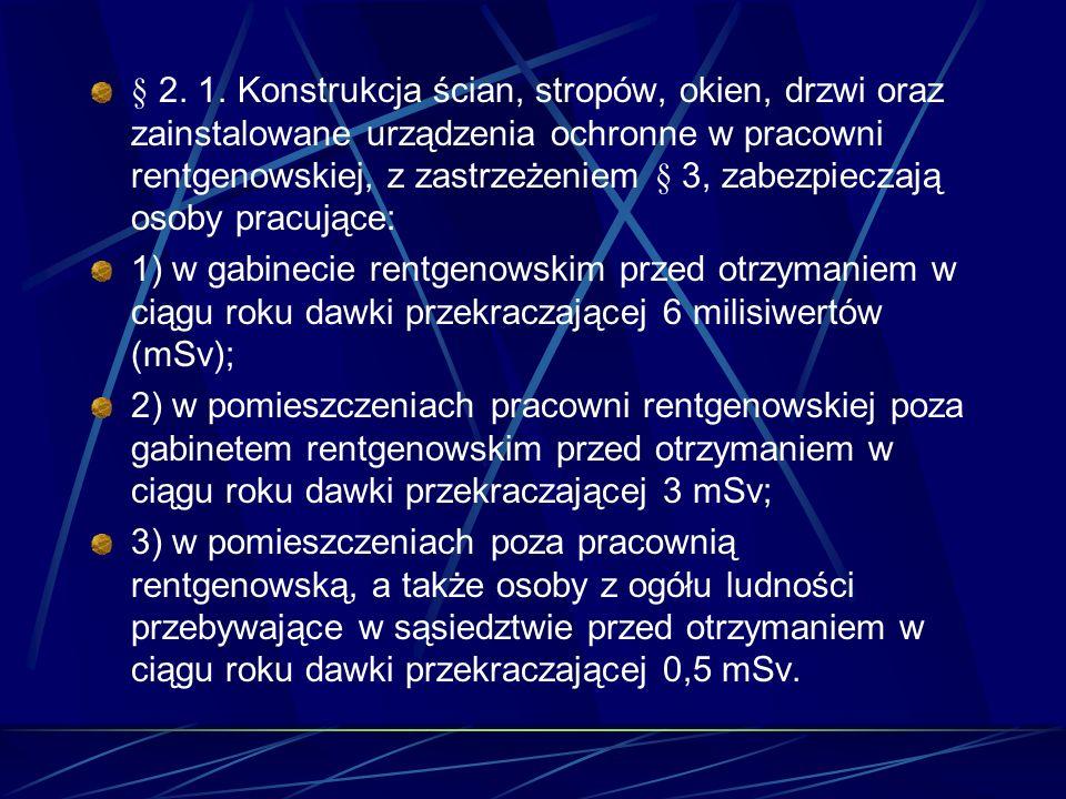 § 2. 1. Konstrukcja ścian, stropów, okien, drzwi oraz zainstalowane urządzenia ochronne w pracowni rentgenowskiej, z zastrzeżeniem § 3, zabezpieczają