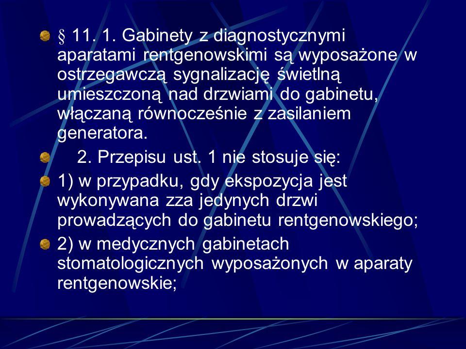 § 11. 1. Gabinety z diagnostycznymi aparatami rentgenowskimi są wyposażone w ostrzegawczą sygnalizację świetlną umieszczoną nad drzwiami do gabinetu,