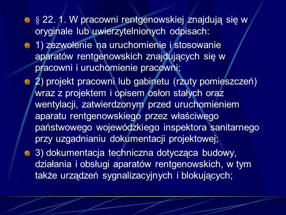 § 22. 1. W pracowni rentgenowskiej znajdują się w oryginale lub uwierzytelnionych odpisach: 1) zezwolenie na uruchomienie i stosowanie aparatów rentge