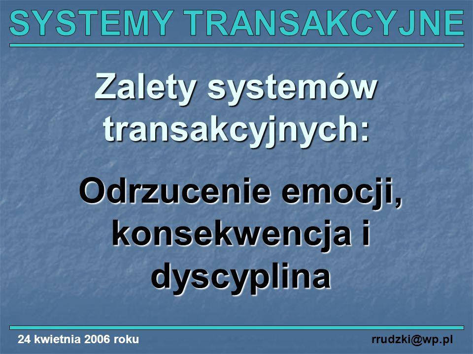 24 kwietnia 2006 rokurrudzki@wp.pl Zalety systemów transakcyjnych: Odrzucenie emocji, konsekwencja i dyscyplina