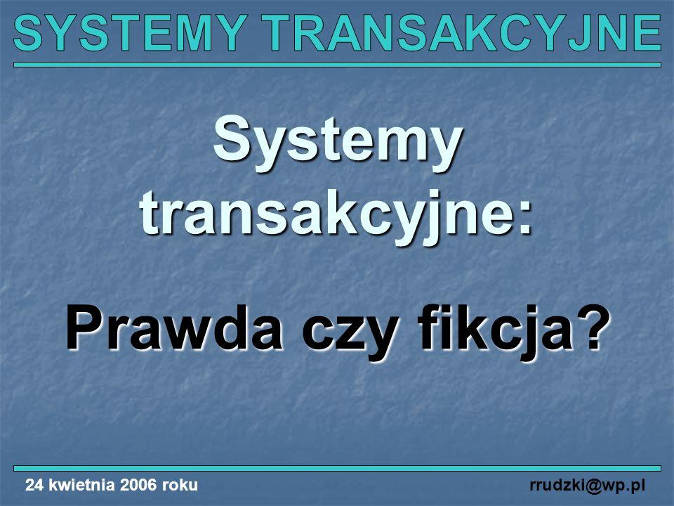 24 kwietnia 2006 rokurrudzki@wp.pl Systemy transakcyjne: Prawda czy fikcja?