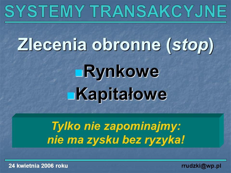24 kwietnia 2006 rokurrudzki@wp.pl Zlecenia obronne (stop) Rynkowe Rynkowe Kapitałowe Kapitałowe Tylko nie zapominajmy: nie ma zysku bez ryzyka!