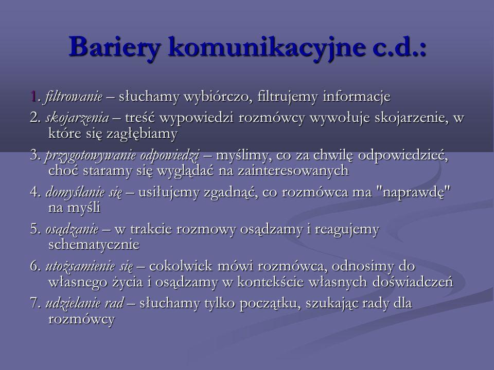 Bariery komunikacyjne c.d.: 1. filtrowanie – słuchamy wybiórczo, filtrujemy informacje 2. skojarzenia – treść wypowiedzi rozmówcy wywołuje skojarzenie