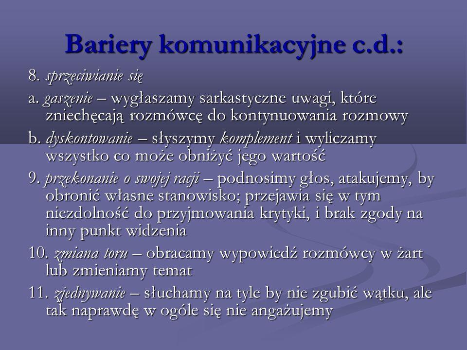 Bariery komunikacyjne c.d.: 8. sprzeciwianie się a. gaszenie – wygłaszamy sarkastyczne uwagi, które zniechęcają rozmówcę do kontynuowania rozmowy b. d