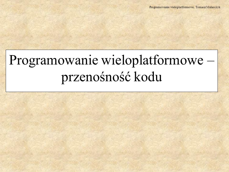 Programowanie wieloplatformowe, Tomasz Mularczyk Programowanie wieloplatformowe – przenośność kodu