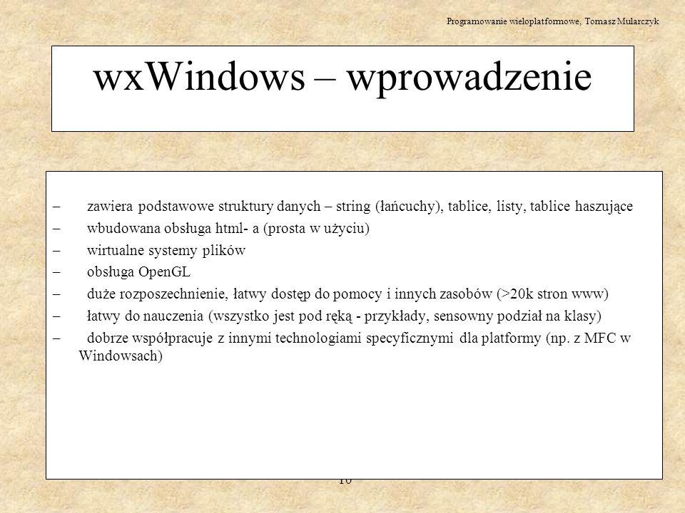 Programowanie wieloplatformowe, Tomasz Mularczyk 10 wxWindows – wprowadzenie – zawiera podstawowe struktury danych – string (łańcuchy), tablice, listy