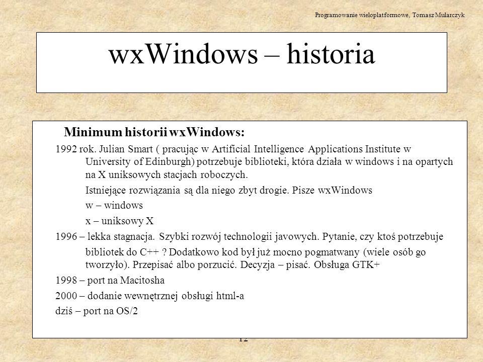 Programowanie wieloplatformowe, Tomasz Mularczyk 12 wxWindows – historia Minimum historii wxWindows: 1992 rok. Julian Smart ( pracując w Artificial In