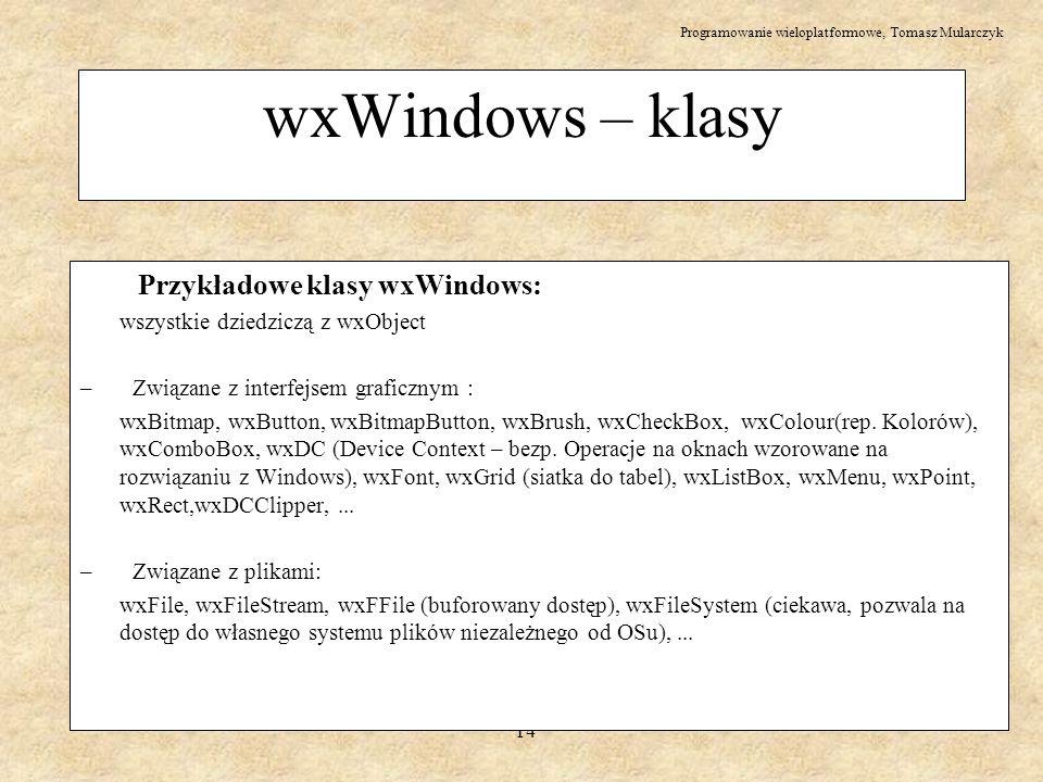 Programowanie wieloplatformowe, Tomasz Mularczyk 14 wxWindows – klasy Przykładowe klasy wxWindows: wszystkie dziedziczą z wxObject – Związane z interf