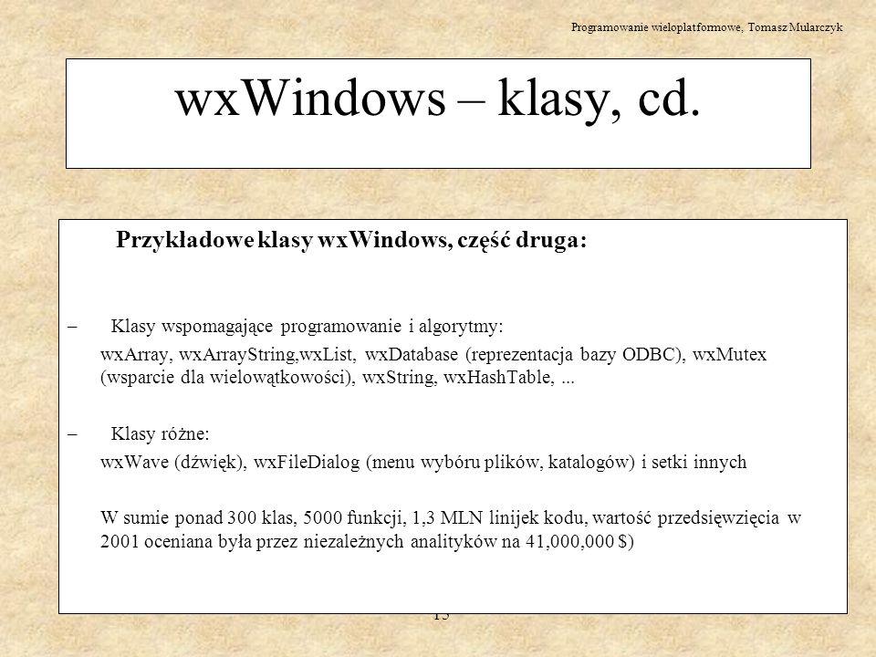Programowanie wieloplatformowe, Tomasz Mularczyk 15 wxWindows – klasy, cd. Przykładowe klasy wxWindows, część druga: – Klasy wspomagające programowani