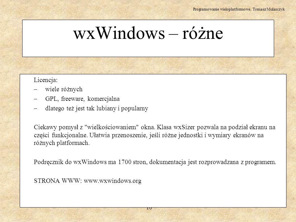 Programowanie wieloplatformowe, Tomasz Mularczyk 16 wxWindows – różne Licencja: – wiele różnych – GPL, freeware, komercjalna – dlatego też jest tak lu
