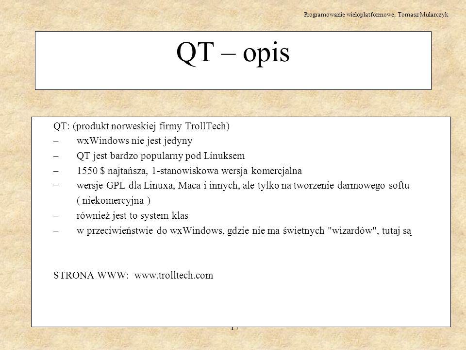 Programowanie wieloplatformowe, Tomasz Mularczyk 17 QT – opis QT: (produkt norweskiej firmy TrollTech) – wxWindows nie jest jedyny – QT jest bardzo po