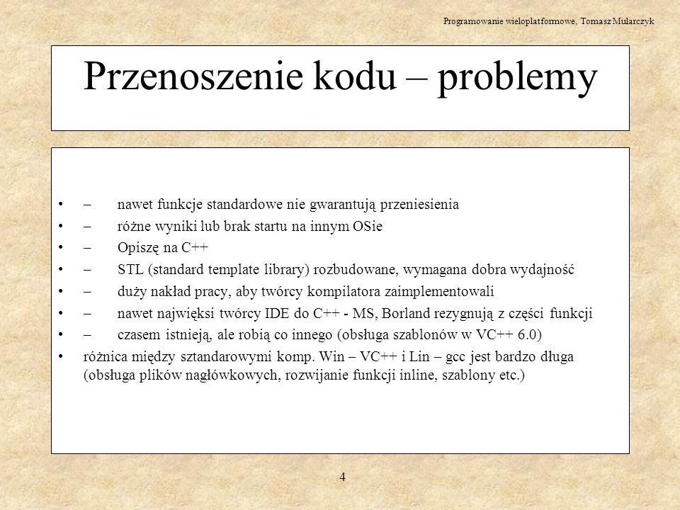 Programowanie wieloplatformowe, Tomasz Mularczyk 5 Wyniki testu kompatybilności Wyniki przeprowadzonego testu kompatybilności ze standardem: % zgodności nazwa kompilatora 99+ Microsoft VC++ V7 (.NET), included library supplied by Dinkumware 97 Microsoft VC++ V6, added Dinkum C++ Library for VC++ V3.08 93 Metrowerks CodeWarrior for Windows V8.0, included library 89 Sun Forte Developer 7 C++ V5.4, included STLport library (optional) 88 Borland C++Builder V6, included STLport library (default) 86 GCC V3.2, included LibStdC++ library 84 Microsoft VC++ V6, included library supplied by Dinkumware 80 Sun Forte Developer 7 C++ V5.4, included RogueWave library (default) 77 Borland C++Builder V6, included RogueWave library (optional)