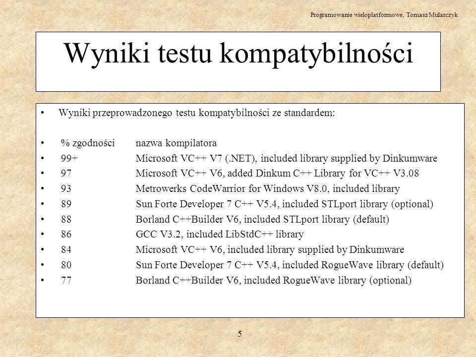 Programowanie wieloplatformowe, Tomasz Mularczyk 6 Inne różnice między kompilatorami C++ - poza zgodnością różnice w wydajności - przydział pamięci pod gcc szybciej o rząd wielkości niż w VC++ - gcc nie monitoruje tak skrupulatnie pamięci - 1 s na Linux, 8 s na Windows - typowy wpływ to ok.