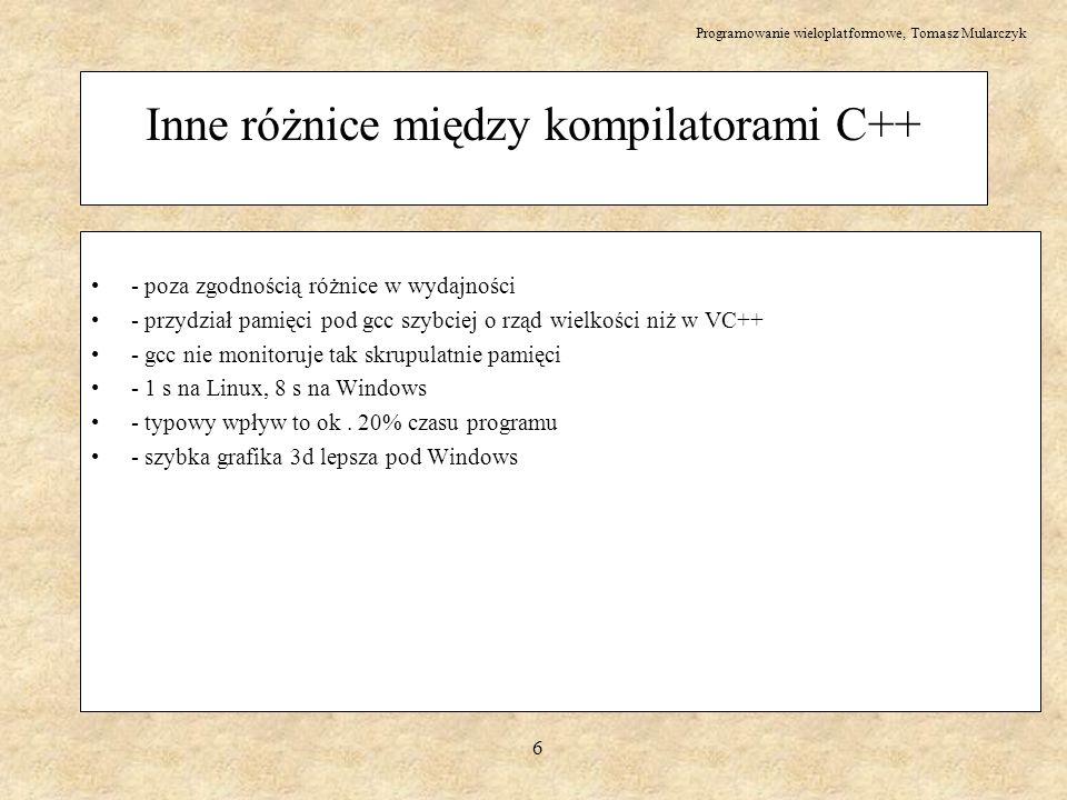 Programowanie wieloplatformowe, Tomasz Mularczyk 17 QT – opis QT: (produkt norweskiej firmy TrollTech) – wxWindows nie jest jedyny – QT jest bardzo popularny pod Linuksem – 1550 $ najtańsza, 1-stanowiskowa wersja komercjalna – wersje GPL dla Linuxa, Maca i innych, ale tylko na tworzenie darmowego softu ( niekomercyjna ) – również jest to system klas – w przeciwieństwie do wxWindows, gdzie nie ma świetnych wizardów , tutaj są STRONA WWW: www.trolltech.com