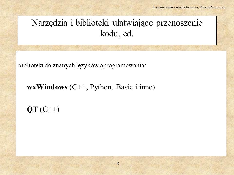 Programowanie wieloplatformowe, Tomasz Mularczyk 9 wxWindows – wprowadzenie – wxWindows jest zbiorem bibliotek – całość zaprojektowana jako system klas (łatwo rozwijać funkcjonalność poprzez dziedziczenie, łatwo modyfikować już istniejące klasy) – po 1 bibliotece na każdy interfejs użytkownika (windows, GTK+, Motif, Mac) – udostępnia pełne API w C++ oraz ograniczone w kilku innych językach - Python, Basic – praca na plikach – obsługa sieci, w tym socketów – obsługa wątków