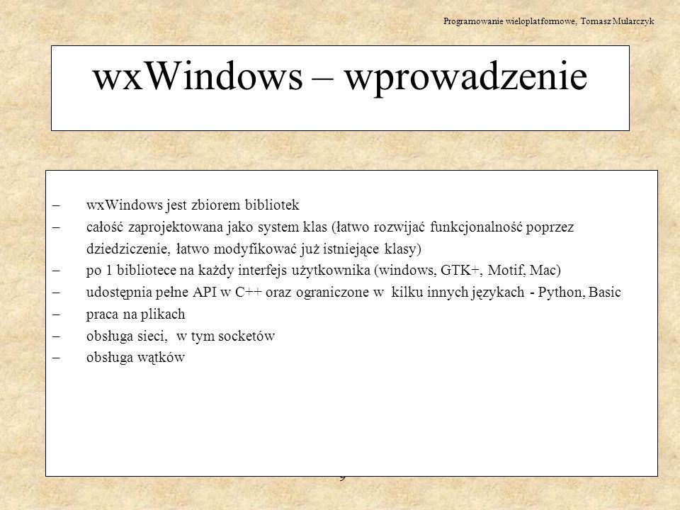 Programowanie wieloplatformowe, Tomasz Mularczyk 10 wxWindows – wprowadzenie – zawiera podstawowe struktury danych – string (łańcuchy), tablice, listy, tablice haszujące – wbudowana obsługa html- a (prosta w użyciu) – wirtualne systemy plików – obsługa OpenGL – duże rozposzechnienie, łatwy dostęp do pomocy i innych zasobów (>20k stron www) – łatwy do nauczenia (wszystko jest pod ręką - przykłady, sensowny podział na klasy) – dobrze współpracuje z innymi technologiami specyficznymi dla platformy (np.