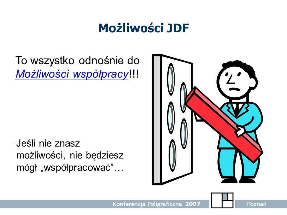 Możliwości JDF Jeśli nie znasz możliwości, nie będziesz mógł współpracować… To wszystko odnośnie do Możliwości współpracy !!!