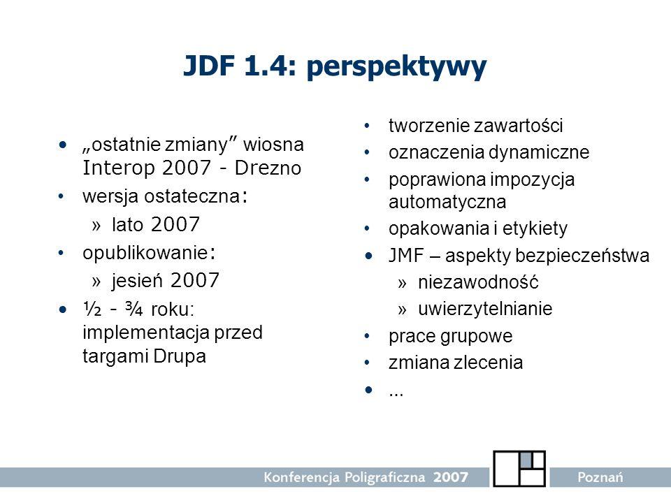 JDF 1.4: perspektywy ostatnie zmiany wiosna Interop 2007 - Dre zno wersja ostateczna : »lato 2007 opublikowanie : »jesień 2007 ½ - ¾ roku: implementac