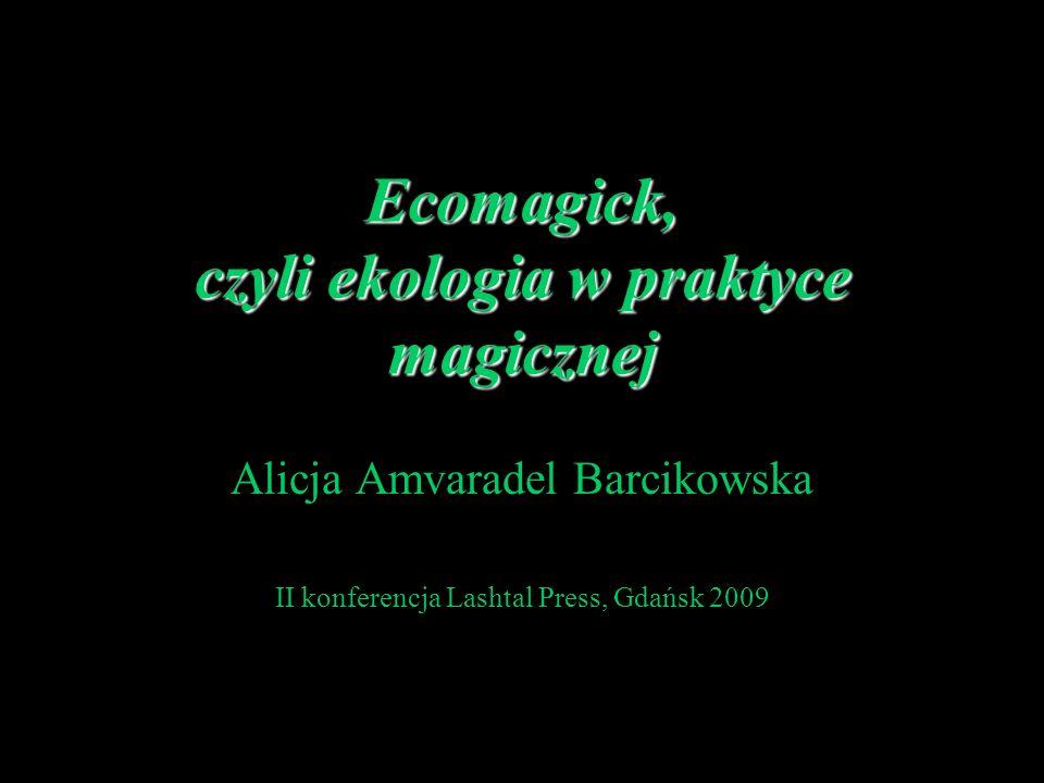 Ecomagick, czyli ekologia w praktyce magicznej Alicja Amvaradel Barcikowska II konferencja Lashtal Press, Gdańsk 2009