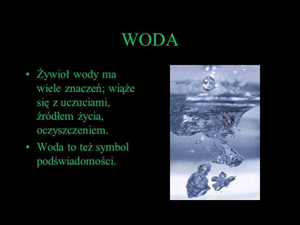 WODA Żywioł wody ma wiele znaczeń; wiąże się z uczuciami, źródłem życia, oczyszczeniem. Woda to też symbol podświadomości.