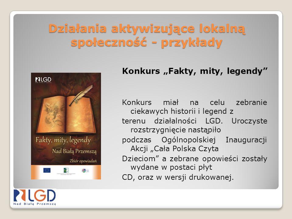 Działania aktywizujące lokalną społeczność - przykłady Konkurs Fakty, mity, legendy Konkurs miał na celu zebranie ciekawych historii i legend z terenu