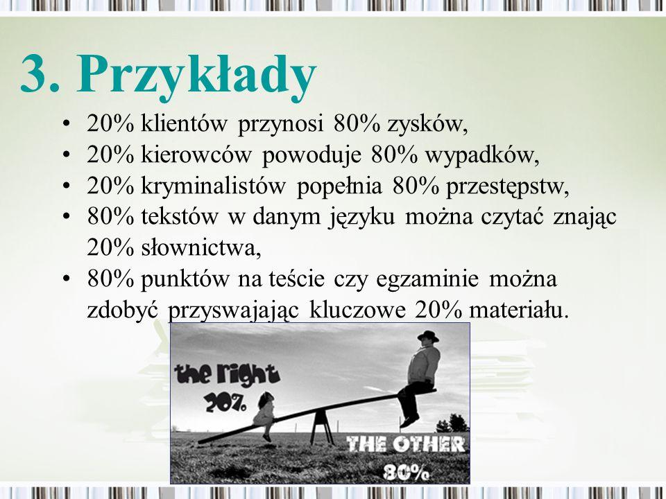 20% klientów przynosi 80% zysków, 20% kierowców powoduje 80% wypadków, 20% kryminalistów popełnia 80% przestępstw, 80% tekstów w danym języku można cz