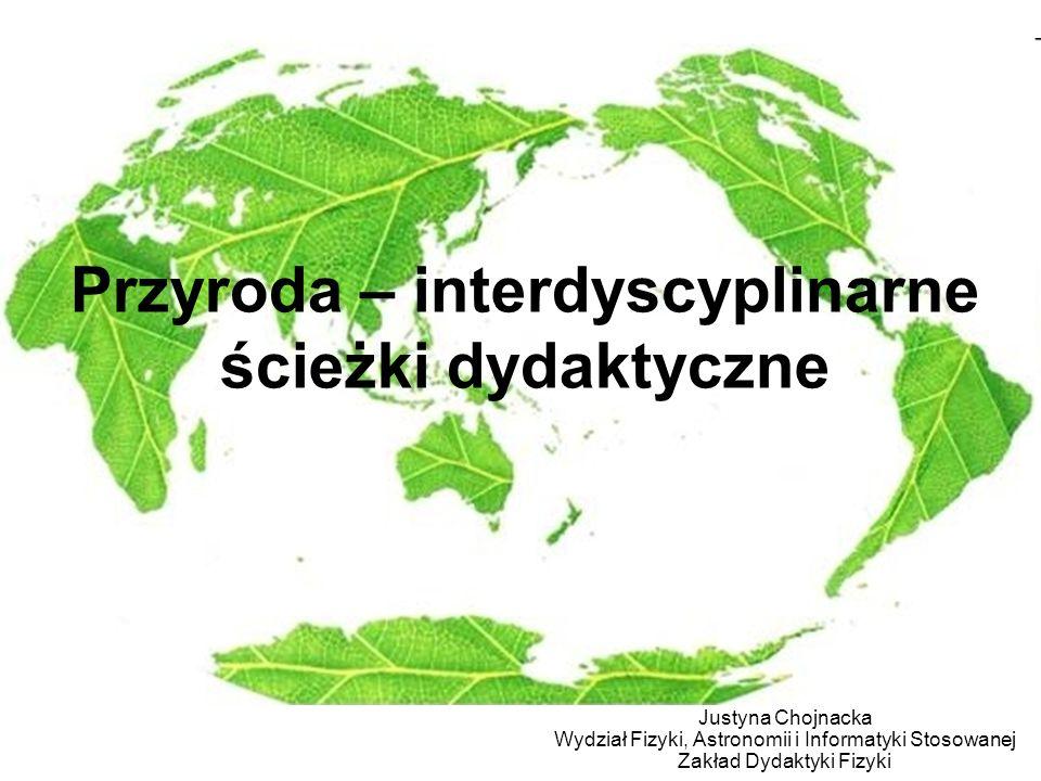 Przyroda – interdyscyplinarne ścieżki dydaktyczne Justyna Chojnacka Wydział Fizyki, Astronomii i Informatyki Stosowanej Zakład Dydaktyki Fizyki