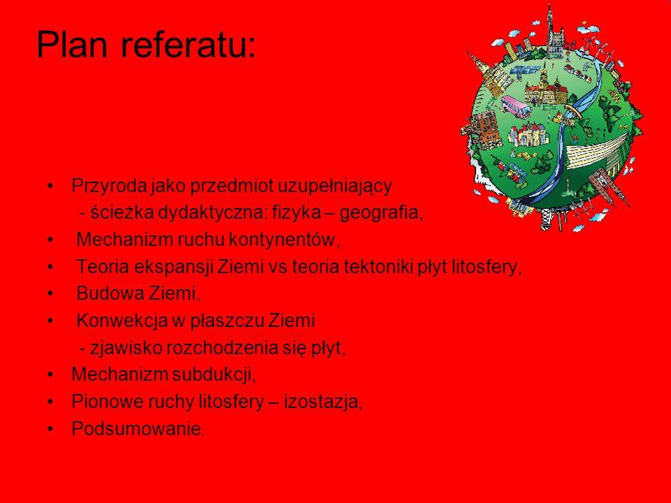 Plan referatu: Przyroda jako przedmiot uzupełniający - ścieżka dydaktyczna: fizyka – geografia, Mechanizm ruchu kontynentów, Teoria ekspansji Ziemi vs