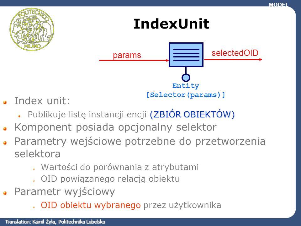 IndexUnit Index unit: (ZBIÓR OBIEKTÓW) Publikuje listę instancji encji (ZBIÓR OBIEKTÓW) Komponent posiada opcjonalny selektor Parametry wejściowe potr