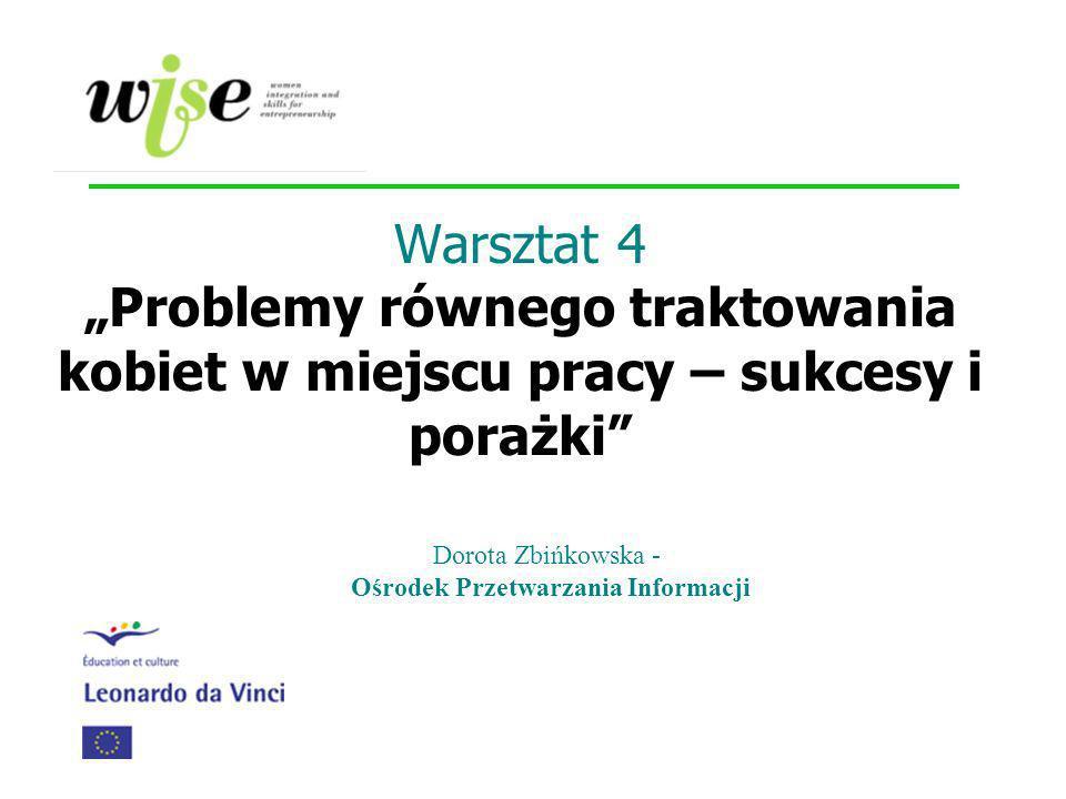 Warsztat 4 Problemy równego traktowania kobiet w miejscu pracy – sukcesy i porażki Dorota Zbińkowska - Ośrodek Przetwarzania Informacji