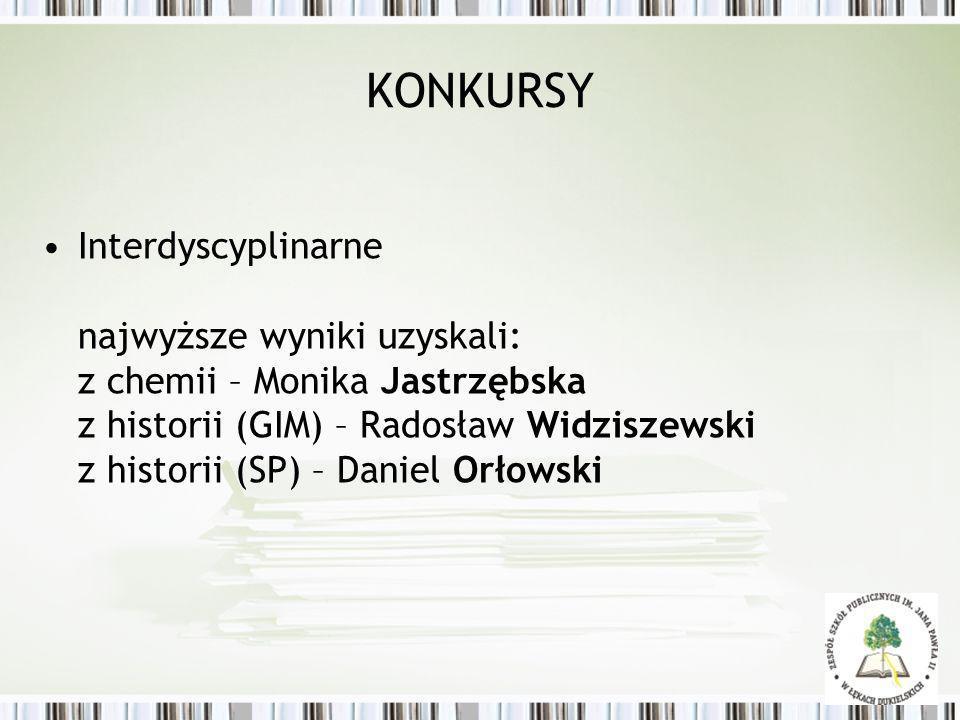 KONKURSY Interdyscyplinarne najwyższe wyniki uzyskali: z chemii – Monika Jastrzębska z historii (GIM) – Radosław Widziszewski z historii (SP) – Daniel