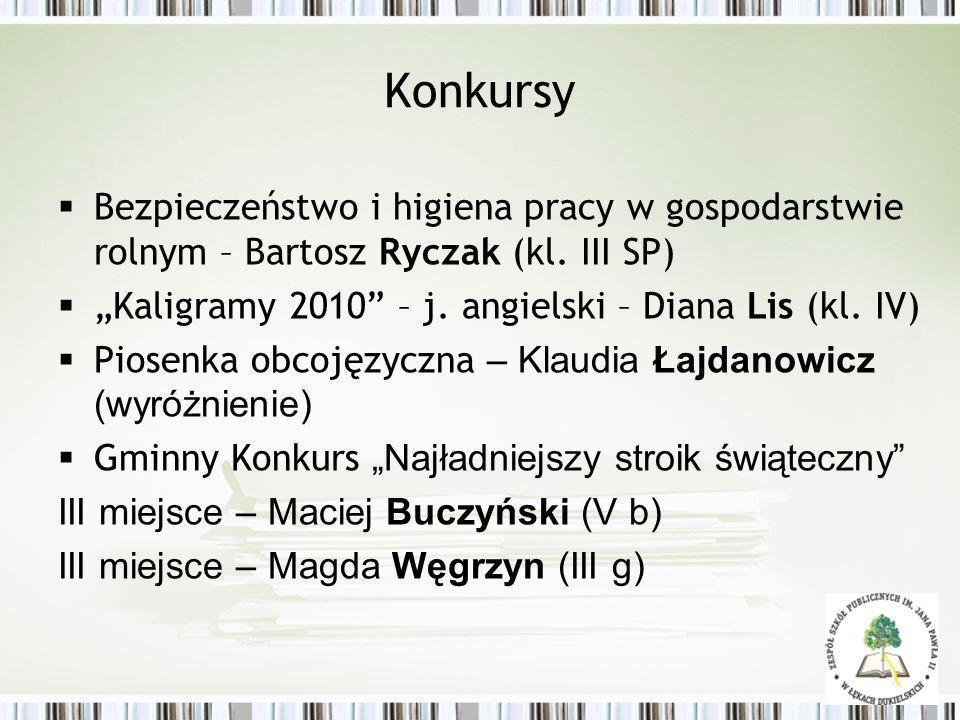 Konkursy Bezpieczeństwo i higiena pracy w gospodarstwie rolnym – Bartosz Ryczak (kl. III SP) Kaligramy 2010 – j. angielski – Diana Lis (kl. IV) Piosen