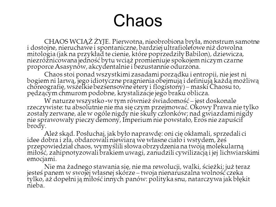 Chaos CHAOS WCIĄŻ ŻYJE. Pierwotna, nieobrobiona bryła, monstrum samotne i dostojne, nieruchawe i spontaniczne, bardziej ultrafioletowe niż dowolna mit