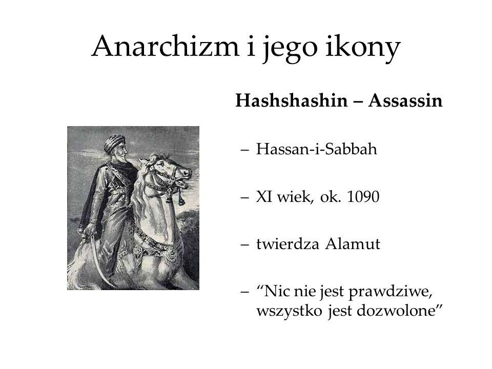 Anarchizm i jego ikony Hashshashin – Assassin –Hassan-i-Sabbah –XI wiek, ok. 1090 –twierdza Alamut –Nic nie jest prawdziwe, wszystko jest dozwolone