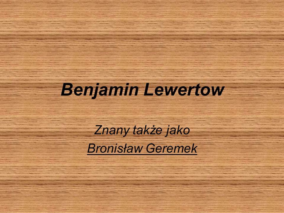 Benjamin Lewertow Znany także jako Bronisław Geremek