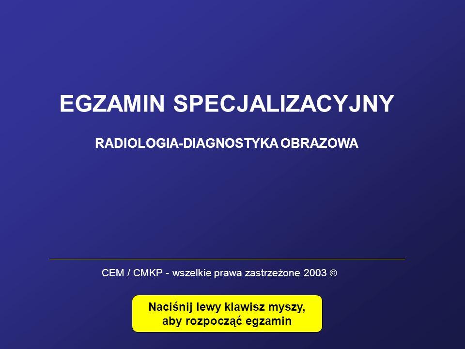 EGZAMIN SPECJALIZACYJNY RADIOLOGIA-DIAGNOSTYKA OBRAZOWA Naciśnij lewy klawisz myszy, aby rozpocząć egzamin CEM / CMKP - wszelkie prawa zastrzeżone 200