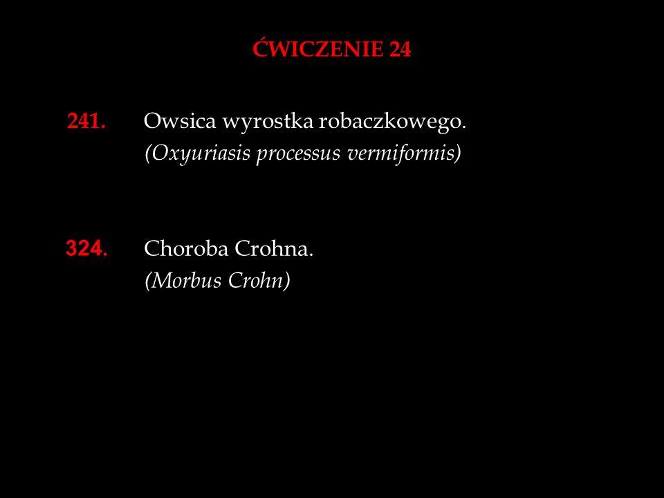 ĆWICZENIE 24 241. Owsica wyrostka robaczkowego. (Oxyuriasis processus vermiformis) 324. Choroba Crohna. (Morbus Crohn)