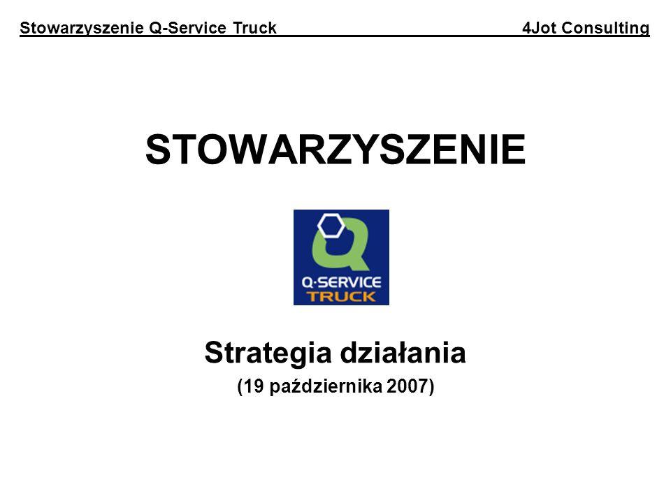 Agenda 1.Cele strategii 2.Przekaz strategii 3.Cele statutowe 4.Działania Stowarzyszenia 5.Grupy docelowe 6.Instytucje współpracujące 7.Media 8.Strona Internetowa 9.Finansowanie 10.4Jot Consulting Stowarzyszenie Q-Service Truck 4Jot Consulting