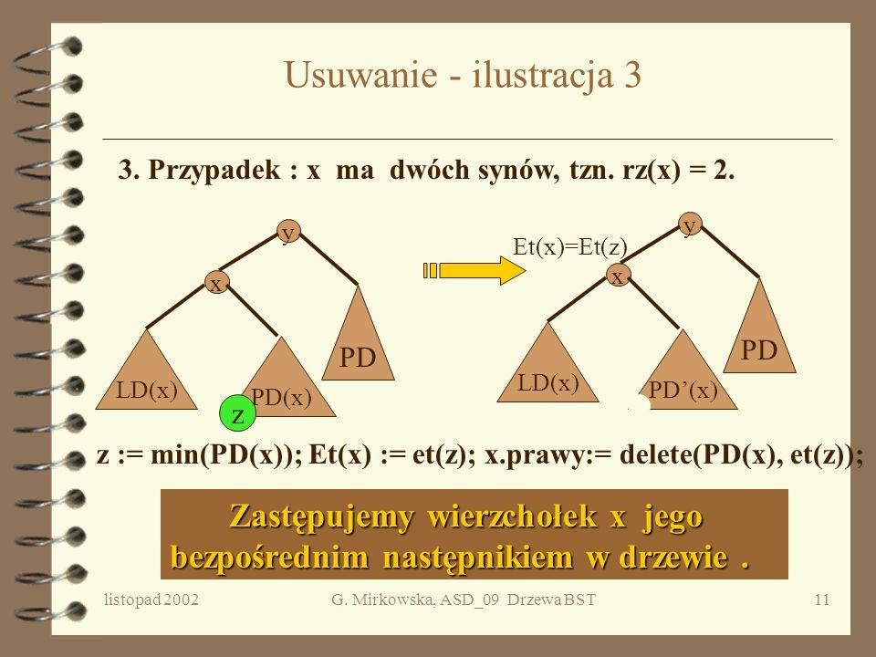listopad 2002G. Mirkowska, ASD_09 Drzewa BST10 Usuwanie - ilustracja 2 2. Przypadek : x ma jednego syna, tzn. rz(x) = 1. Usuwamy wierzchołek x. Usuwam