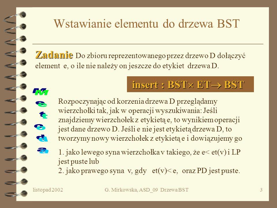 listopad 2002G. Mirkowska, ASD_09 Drzewa BST2 Plan wykładu 4 Drzewa BST –Wyszukiwanie –Wstawianie –Koszt utworzenia drzewa –Usuwanie elementu z drzewa