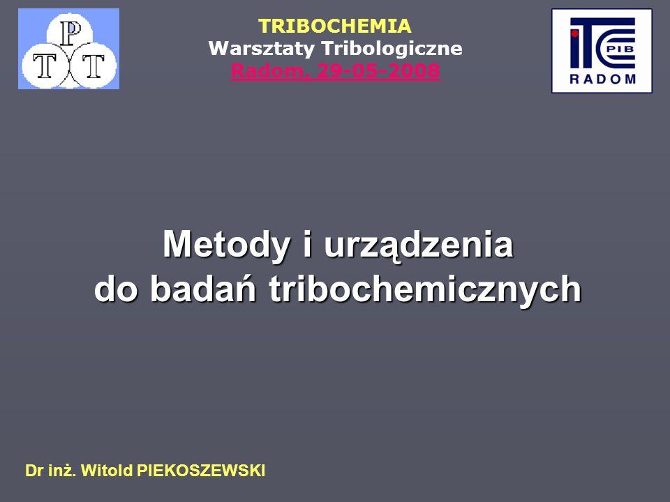 TRIBOCHEMIA Warsztaty Tribologiczne Radom, 29-05-2008 Dr inż. Witold PIEKOSZEWSKI Metody i urządzenia do badań tribochemicznych