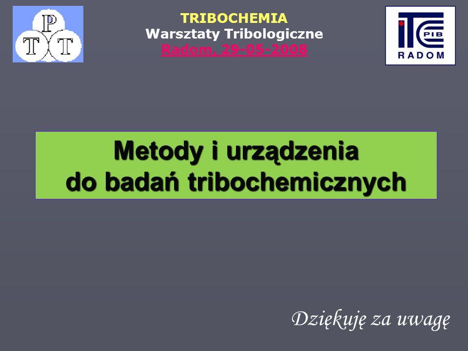 TRIBOCHEMIA Warsztaty Tribologiczne Radom, 29-05-2008 Dziękuję za uwagę Metody i urządzenia do badań tribochemicznych